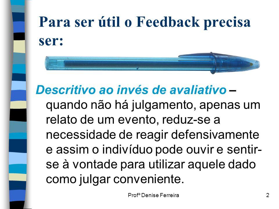 Profª Denise Ferreira2 Para ser útil o Feedback precisa ser: Descritivo ao invés de avaliativo – quando não há julgamento, apenas um relato de um even