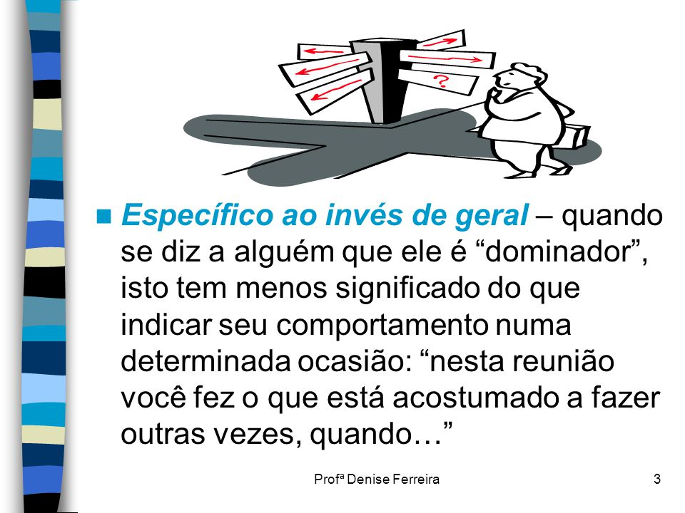 """Profª Denise Ferreira3  Específico ao invés de geral – quando se diz a alguém que ele é """"dominador"""", isto tem menos significado do que indicar seu co"""