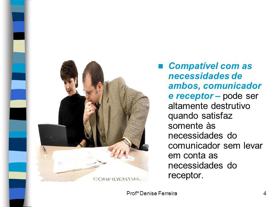 Profª Denise Ferreira4  Compatível com as necessidades de ambos, comunicador e receptor – pode ser altamente destrutivo quando satisfaz somente às ne