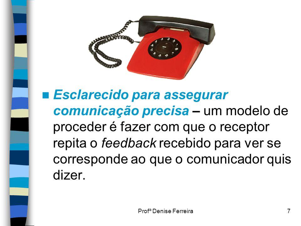 Profª Denise Ferreira7  Esclarecido para assegurar comunicação precisa – um modelo de proceder é fazer com que o receptor repita o feedback recebido
