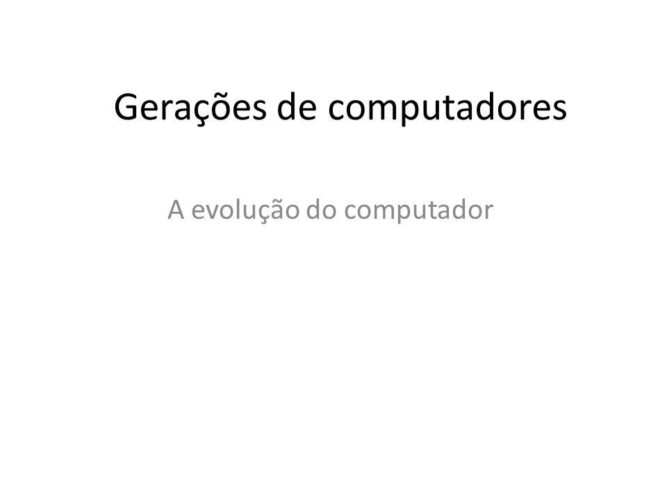 Gerações de computadores A evolução do computador