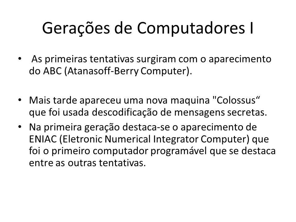 Gerações de Computadores I • As primeiras tentativas surgiram com o aparecimento do ABC (Atanasoff-Berry Computer). • Mais tarde apareceu uma nova maq