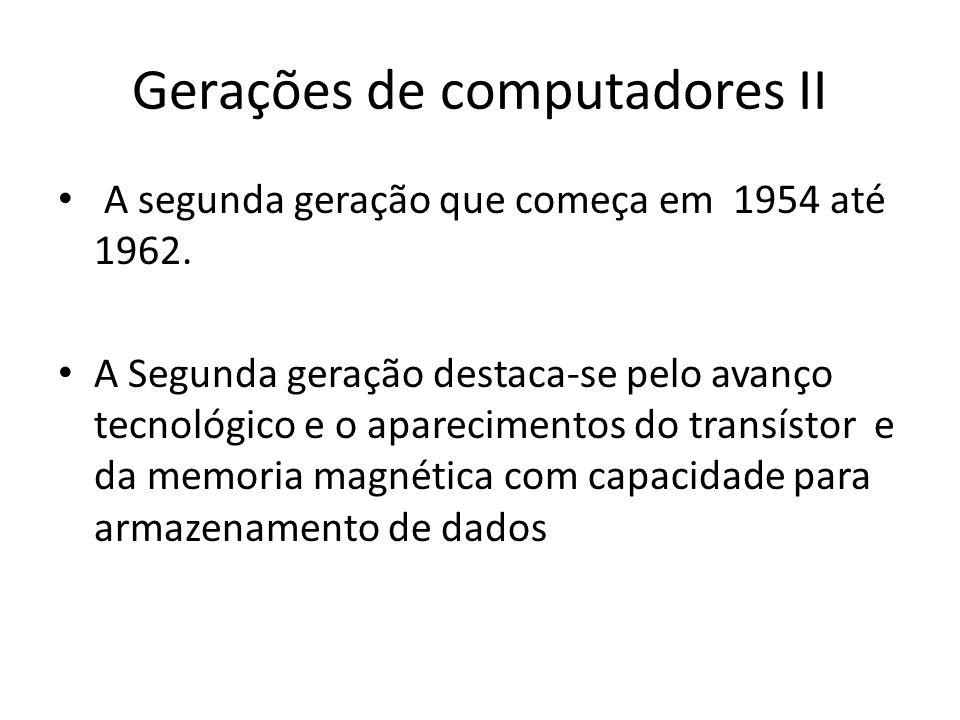 Gerações de computadores II • A segunda geração que começa em 1954 até 1962. • A Segunda geração destaca-se pelo avanço tecnológico e o aparecimentos