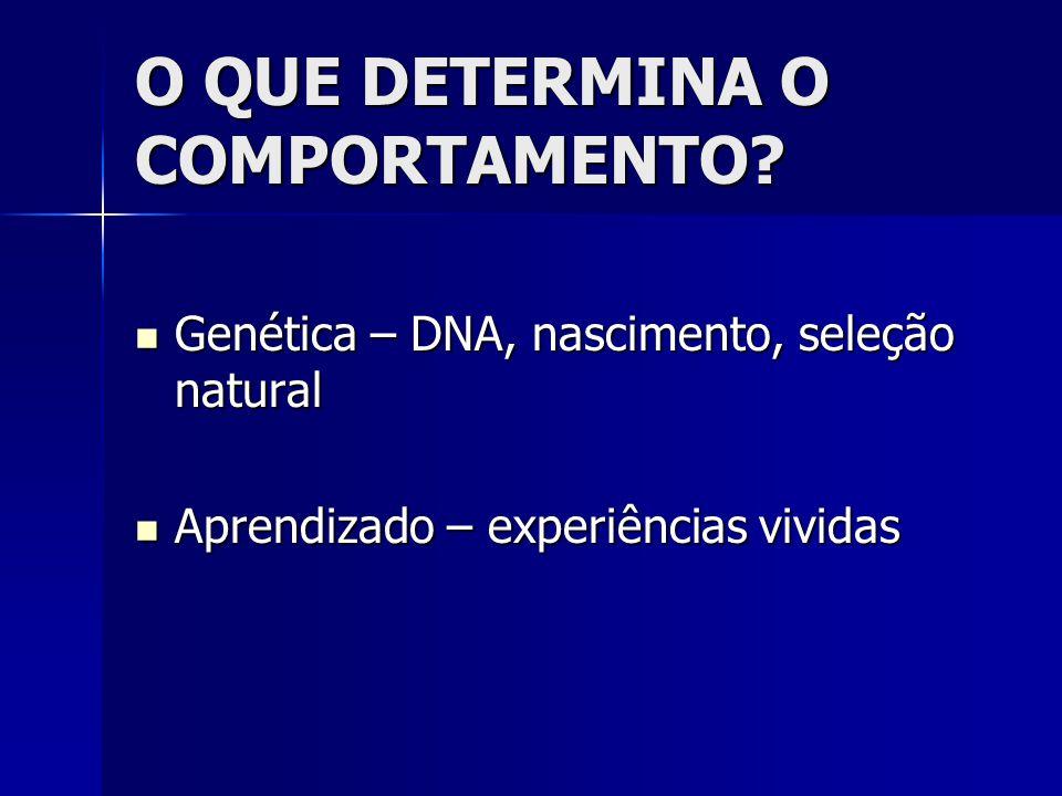 O QUE DETERMINA O COMPORTAMENTO?  Genética – DNA, nascimento, seleção natural  Aprendizado – experiências vividas