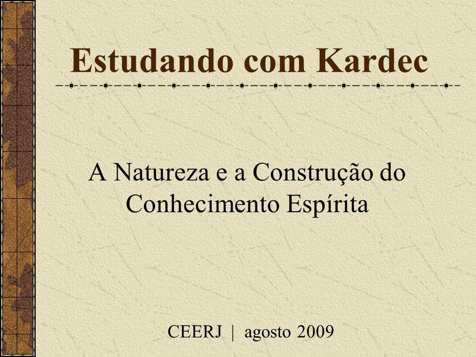 Estudando com Kardec A Natureza e a Construção do Conhecimento Espírita CEERJ | agosto 2009