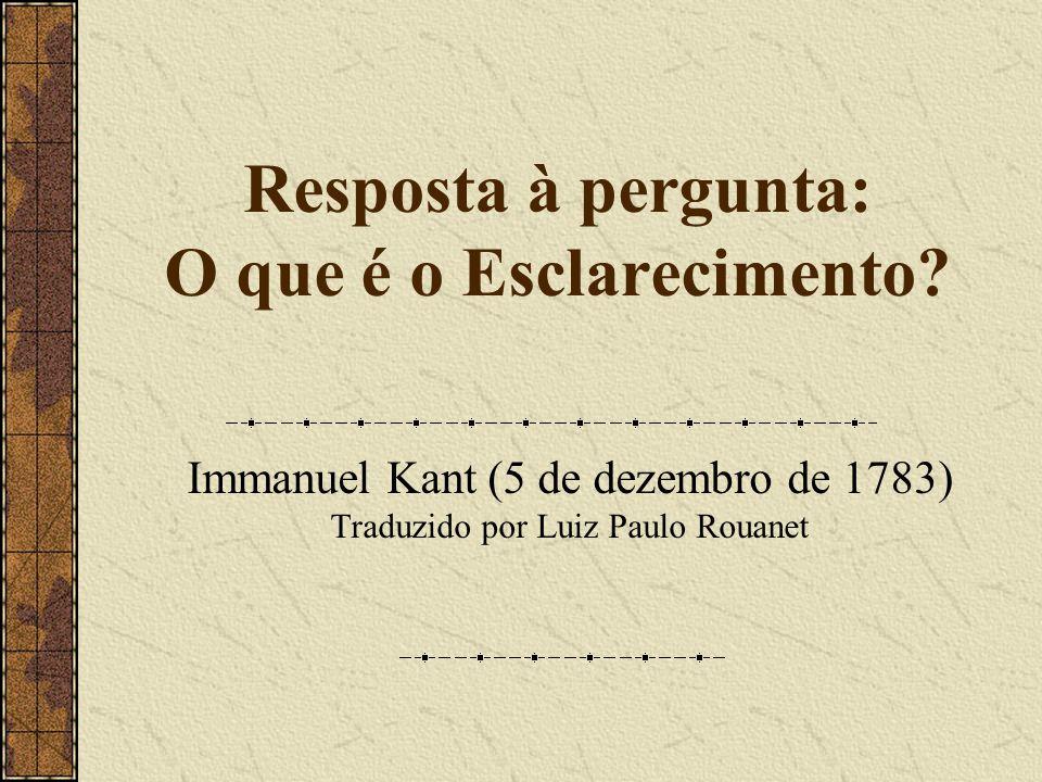 Resposta à pergunta: O que é o Esclarecimento? Immanuel Kant (5 de dezembro de 1783) Traduzido por Luiz Paulo Rouanet