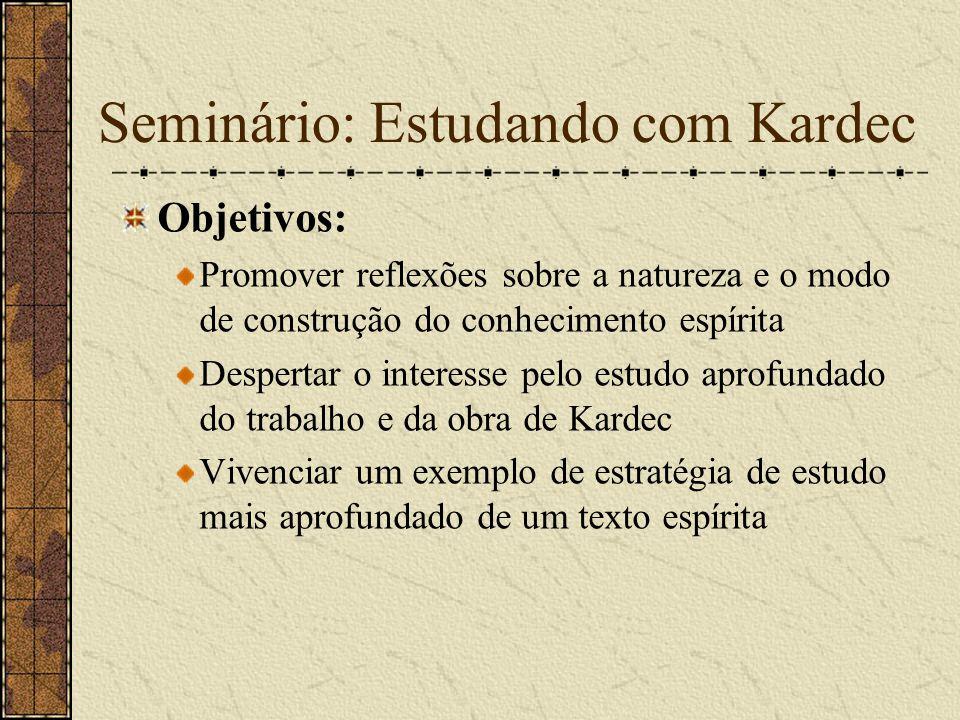 Seminário: Estudando com Kardec Objetivos: Promover reflexões sobre a natureza e o modo de construção do conhecimento espírita Despertar o interesse p