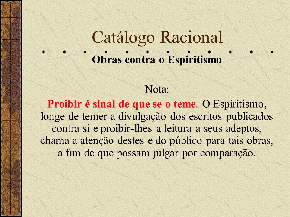 Catálogo Racional Obras contra o Espiritismo Nota: Proibir é sinal de que se o teme Proibir é sinal de que se o teme. O Espiritismo, longe de temer a