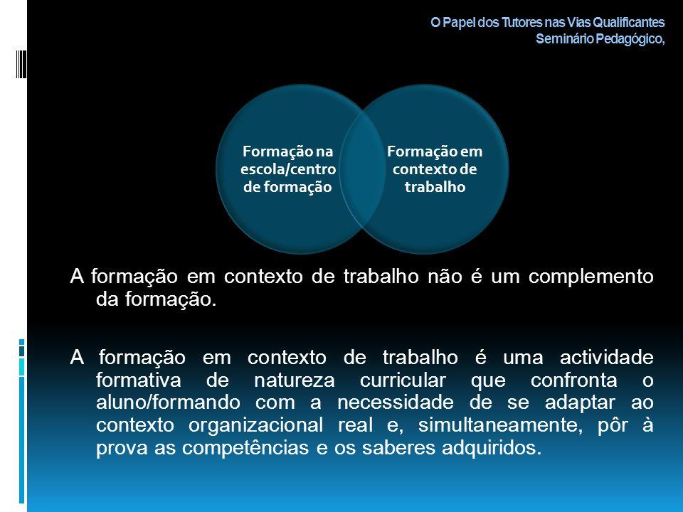 O Papel dos Tutores nas Vias Qualificantes Seminário Pedagógico, A formação em contexto de trabalho não é um complemento da formação.