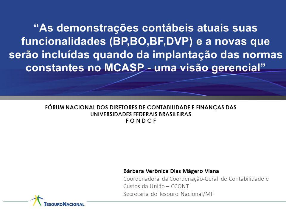 As demonstrações contábeis atuais suas funcionalidades (BP,BO,BF,DVP) e a novas que serão incluídas quando da implantação das normas constantes no MCASP - uma visão gerencial FÓRUM NACIONAL DOS DIRETORES DE CONTABILIDADE E FINANÇAS DAS UNIVERSIDADES FEDERAIS BRASILEIRAS F O N D C F Bárbara Verônica Dias Mágero Viana Coordenadora da Coordenação-Geral de Contabilidade e Custos da União – CCONT Secretaria do Tesouro Nacional/MF