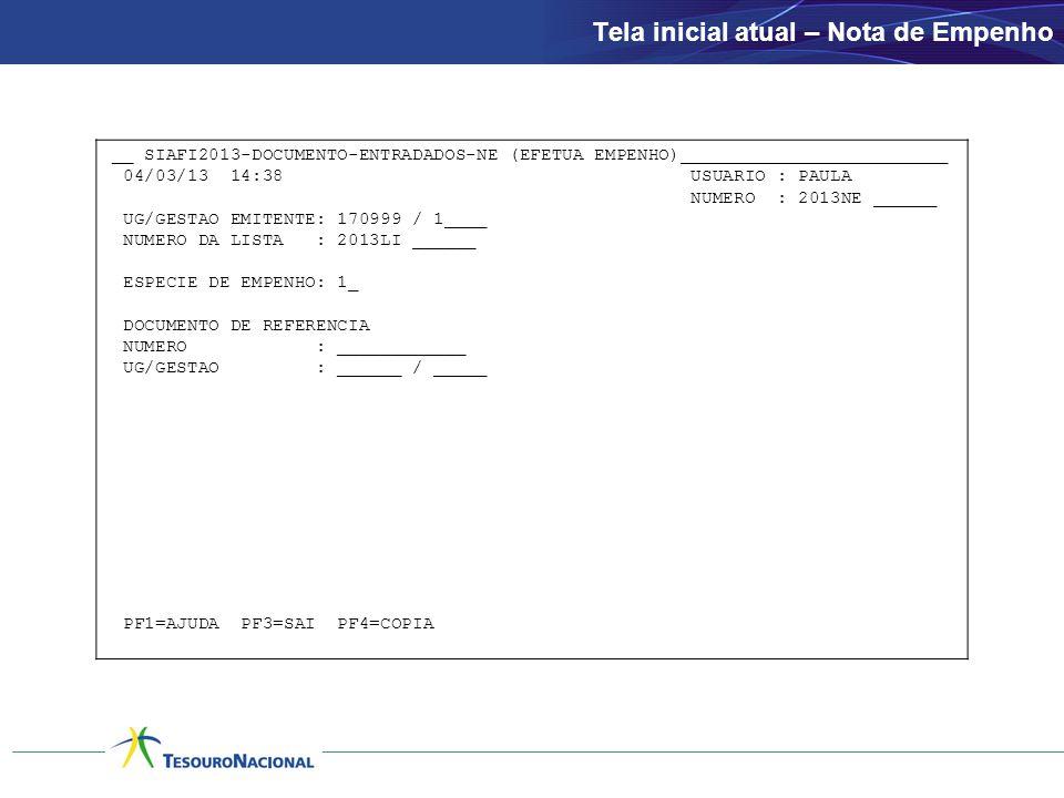 Tela inicial atual – Nota de Empenho __ SIAFI2013-DOCUMENTO-ENTRADADOS-NE (EFETUA EMPENHO)_________________________ 04/03/13 14:38 USUARIO : PAULA NUMERO : 2013NE ______ UG/GESTAO EMITENTE: 170999 / 1____ NUMERO DA LISTA : 2013LI ______ ESPECIE DE EMPENHO: 1_ DOCUMENTO DE REFERENCIA NUMERO : ____________ UG/GESTAO : ______ / _____ PF1=AJUDA PF3=SAI PF4=COPIA