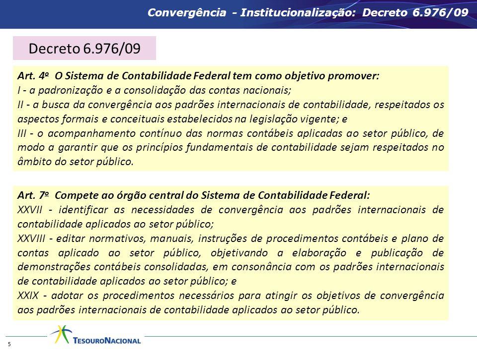 Convergência - Institucionalização: Decreto 6.976/09 5 Art. 4 o O Sistema de Contabilidade Federal tem como objetivo promover: I - a padronização e a