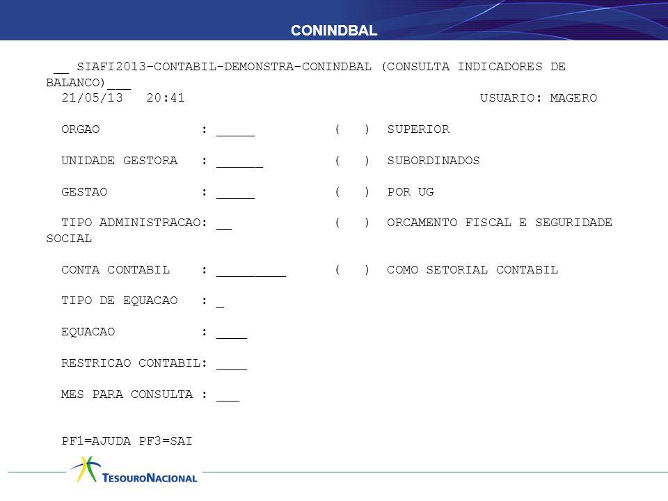 CONINDBAL __ SIAFI2013-CONTABIL-DEMONSTRA-CONINDBAL (CONSULTA INDICADORES DE BALANCO)___ 21/05/13 20:41 USUARIO: MAGERO ORGAO : _____ ( ) SUPERIOR UNIDADE GESTORA : ______ ( ) SUBORDINADOS GESTAO : _____ ( ) POR UG TIPO ADMINISTRACAO: __ ( ) ORCAMENTO FISCAL E SEGURIDADE SOCIAL CONTA CONTABIL : _________ ( ) COMO SETORIAL CONTABIL TIPO DE EQUACAO : _ EQUACAO : ____ RESTRICAO CONTABIL: ____ MES PARA CONSULTA : ___ PF1=AJUDA PF3=SAI