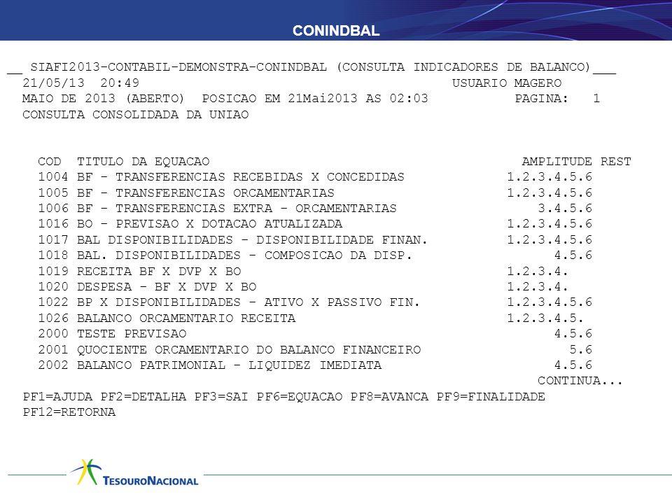 CONINDBAL __ SIAFI2013-CONTABIL-DEMONSTRA-CONINDBAL (CONSULTA INDICADORES DE BALANCO)___ 21/05/13 20:49 USUARIO MAGERO MAIO DE 2013 (ABERTO) POSICAO EM 21Mai2013 AS 02:03 PAGINA: 1 CONSULTA CONSOLIDADA DA UNIAO COD TITULO DA EQUACAO AMPLITUDE REST 1004 BF - TRANSFERENCIAS RECEBIDAS X CONCEDIDAS 1.2.3.4.5.6 1005 BF - TRANSFERENCIAS ORCAMENTARIAS 1.2.3.4.5.6 1006 BF - TRANSFERENCIAS EXTRA - ORCAMENTARIAS 3.4.5.6 1016 BO - PREVISAO X DOTACAO ATUALIZADA 1.2.3.4.5.6 1017 BAL DISPONIBILIDADES - DISPONIBILIDADE FINAN.
