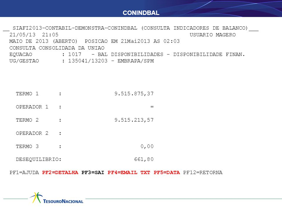 CONINDBAL __ SIAFI2013-CONTABIL-DEMONSTRA-CONINDBAL (CONSULTA INDICADORES DE BALANCO)___ 21/05/13 21:05 USUARIO MAGERO MAIO DE 2013 (ABERTO) POSICAO EM 21Mai2013 AS 02:03 CONSULTA CONSOLIDADA DA UNIAO EQUACAO : 1017 - BAL DISPONIBILIDADES - DISPONIBILIDADE FINAN.