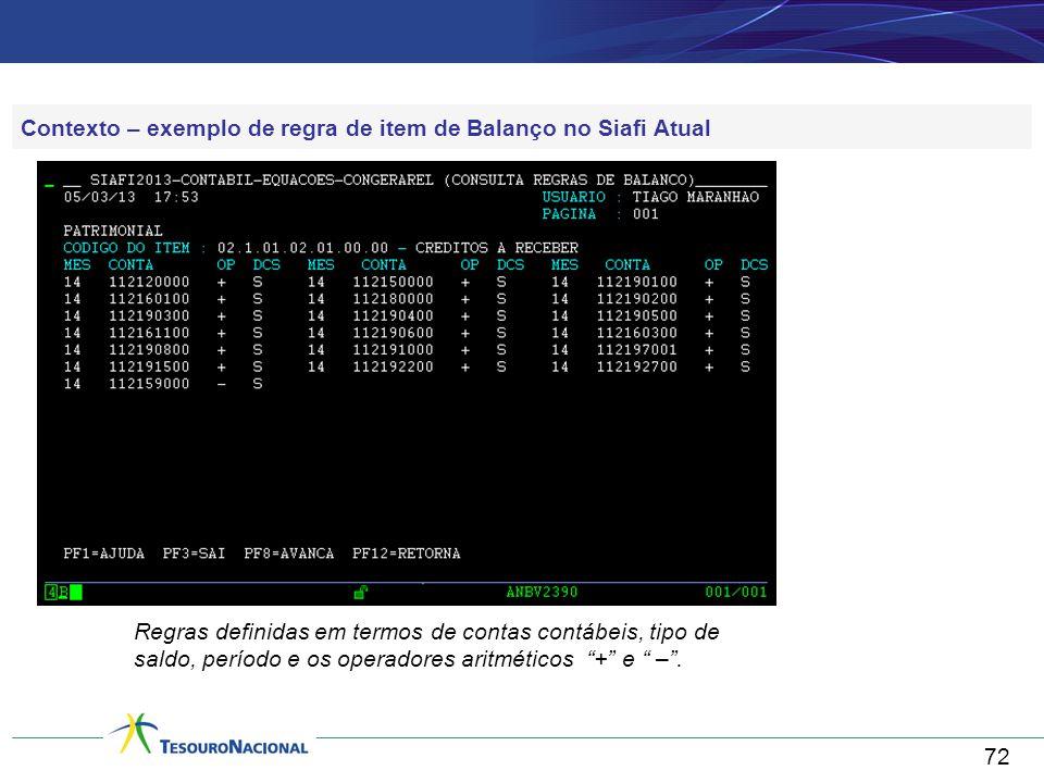 72 Contexto – exemplo de regra de item de Balanço no Siafi Atual Regras definidas em termos de contas contábeis, tipo de saldo, período e os operadores aritméticos + e – .