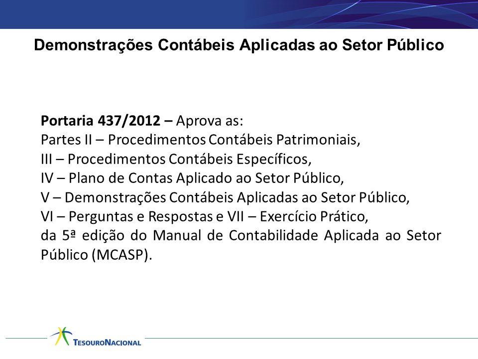 Demonstrações Contábeis Aplicadas ao Setor Público Portaria 437/2012 – Aprova as: Partes II – Procedimentos Contábeis Patrimoniais, III – Procedimento