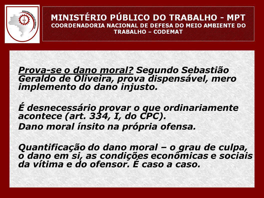 • Prova-se o dano moral? Segundo Sebastião Geraldo de Oliveira, prova dispensável, mero implemento do dano injusto. • É desnecessário provar o que ord