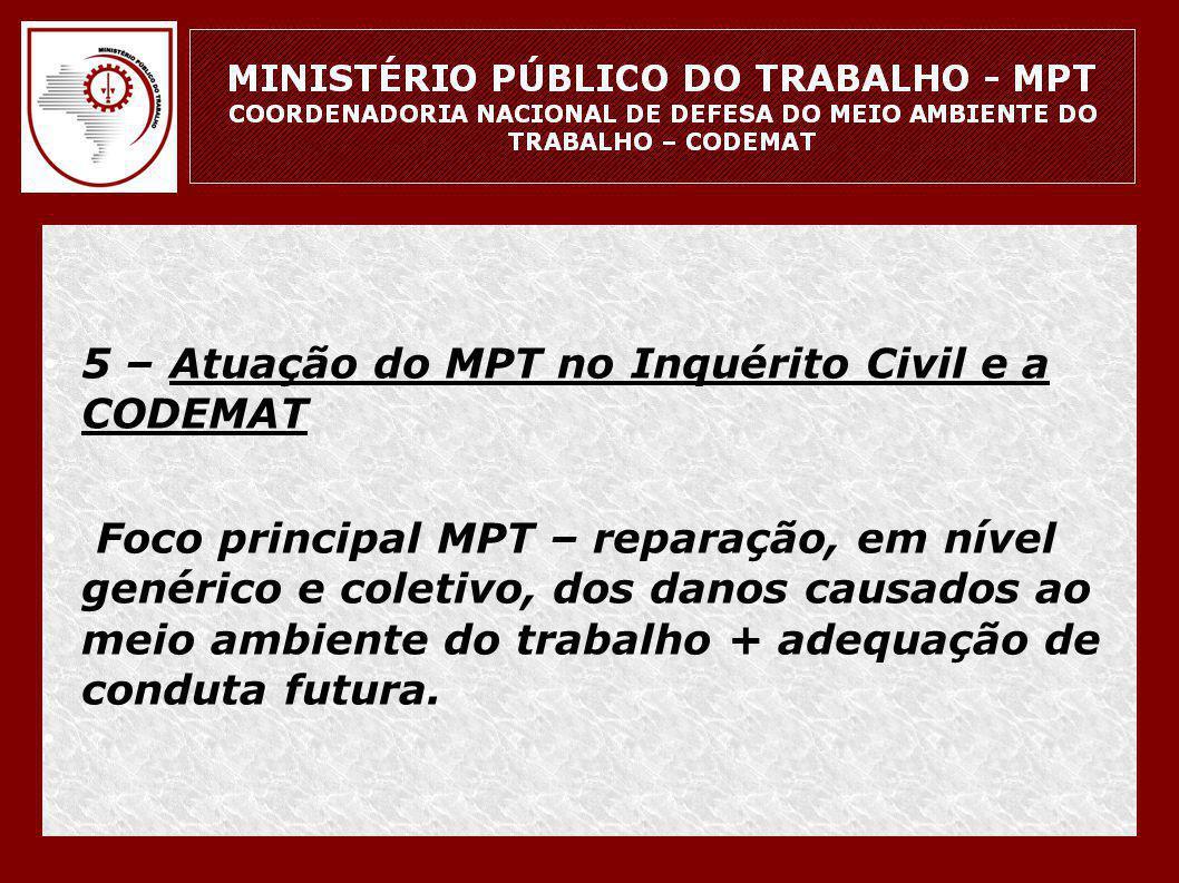 • 5 – Atuação do MPT no Inquérito Civil e a CODEMAT • Foco principal MPT – reparação, em nível genérico e coletivo, dos danos causados ao meio ambient
