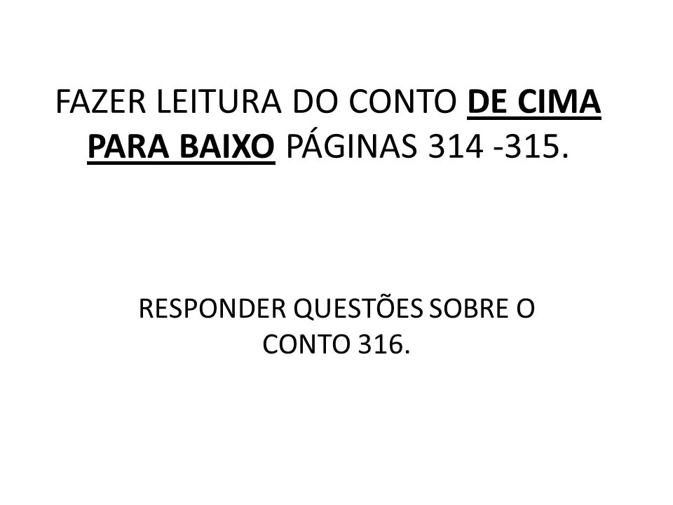 FAZER LEITURA DO CONTO DE CIMA PARA BAIXO PÁGINAS 314 -315. RESPONDER QUESTÕES SOBRE O CONTO 316.