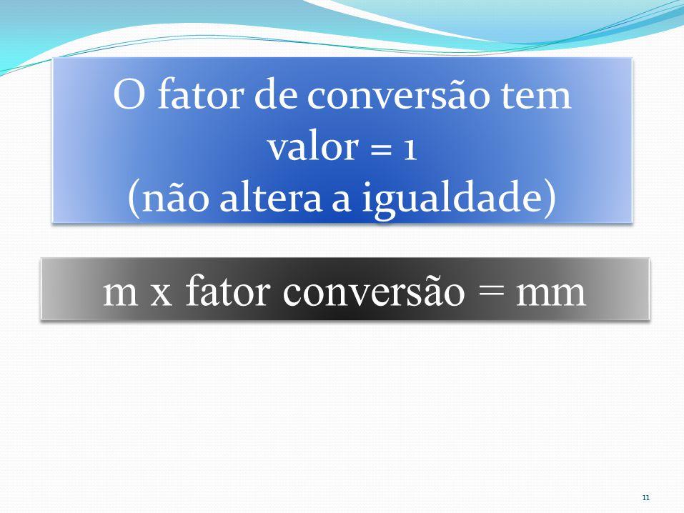 11 m x fator conversão = mm O fator de conversão tem valor = 1 (não altera a igualdade) O fator de conversão tem valor = 1 (não altera a igualdade)