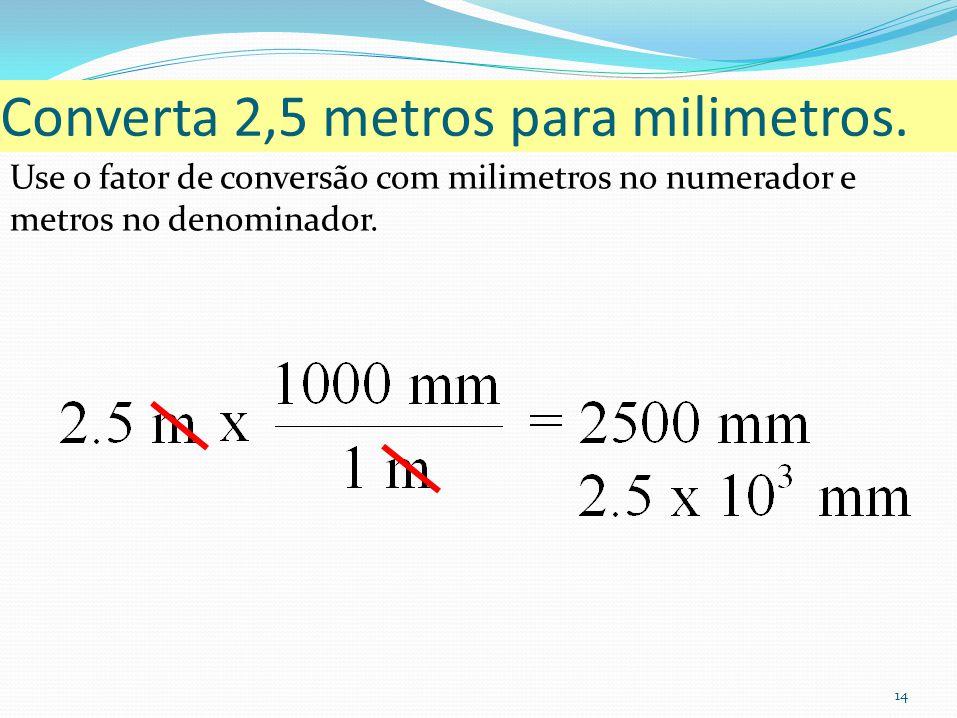 14 Converta 2,5 metros para milimetros. Use o fator de conversão com milimetros no numerador e metros no denominador.