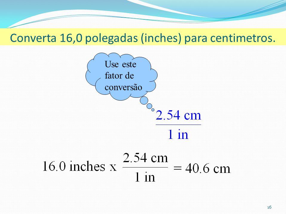 16 Converta 16,0 polegadas (inches) para centimetros. Use este fator de conversão