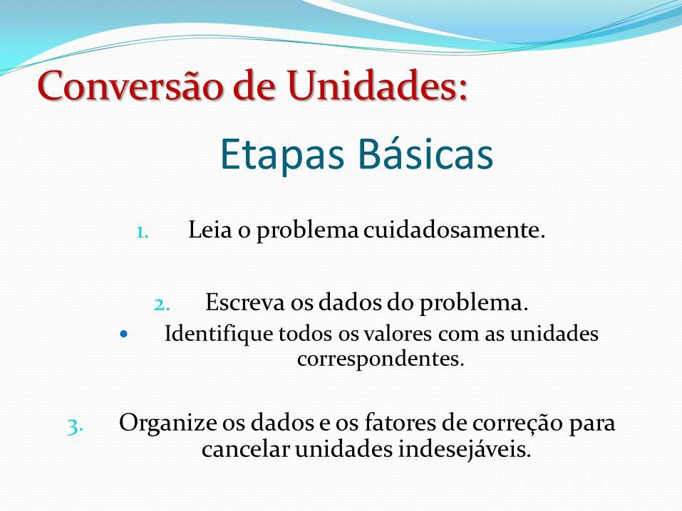 Conversão de Unidades: Etapas Básicas 1. Leia o problema cuidadosamente. 2. Escreva os dados do problema.  Identifique todos os valores com as unidad