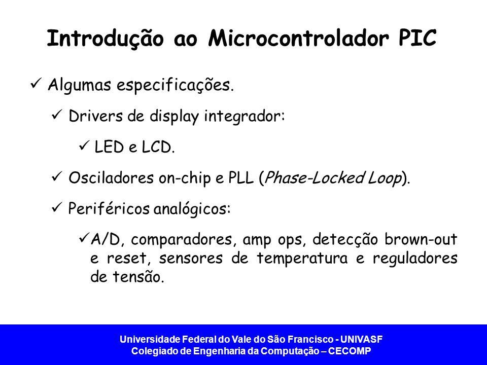 Universidade Federal do Vale do São Francisco - UNIVASF Colegiado de Engenharia da Computação – CECOMP Introdução ao Microcontrolador PIC   Algumas especificações.