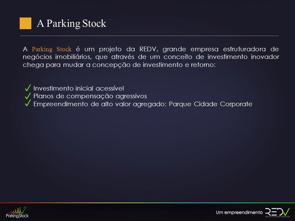 A Parking Stock A Parking Stock é um projeto da REDV, grande empresa estruturadora de negócios imobiliários, que através de um conceito de investimento inovador chega para mudar a concepção de investimento e retorno: Investimento inicial acessível Planos de compensação agressivos Empreendimento de alto valor agregado: Parque Cidade Corporate