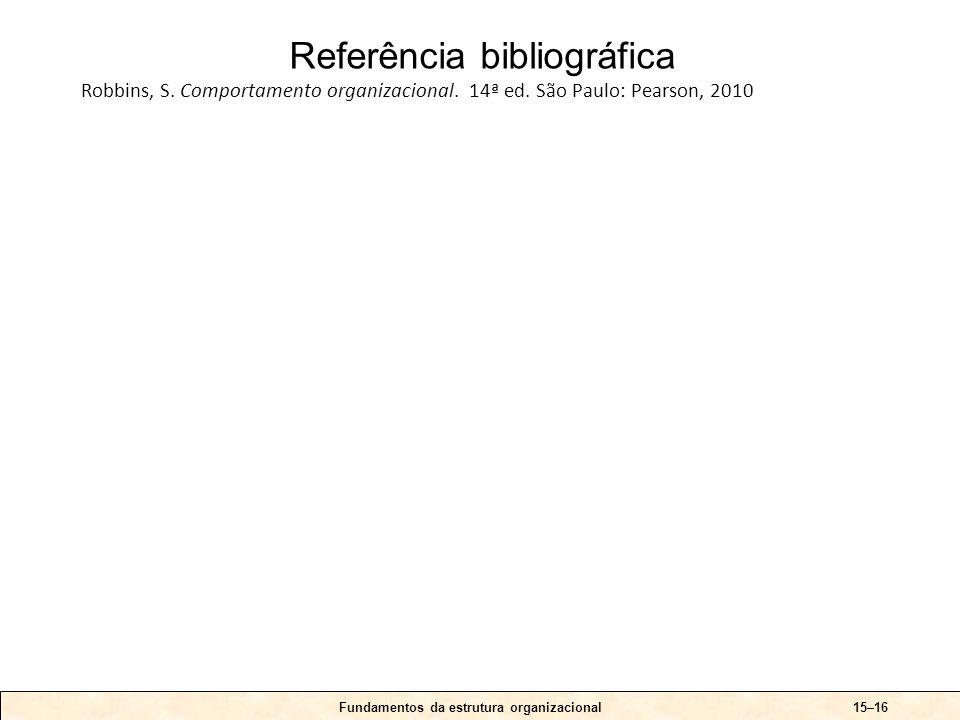 Fundamentos da estrutura organizacional15–16 Referência bibliográfica Robbins, S. Comportamento organizacional. 14ª ed. São Paulo: Pearson, 2010