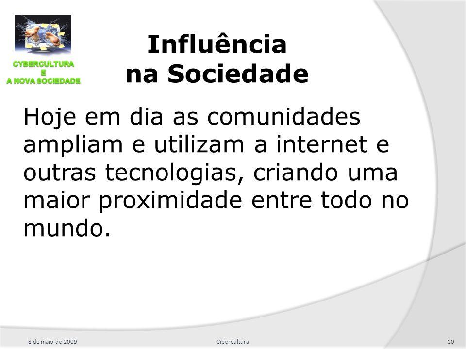 Influência na Sociedade Hoje em dia as comunidades ampliam e utilizam a internet e outras tecnologias, criando uma maior proximidade entre todo no mun