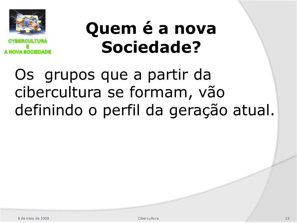Os grupos que a partir da cibercultura se formam, vão definindo o perfil da geração atual. 8 de maio de 200913Cibercultura Quem é a nova Sociedade?
