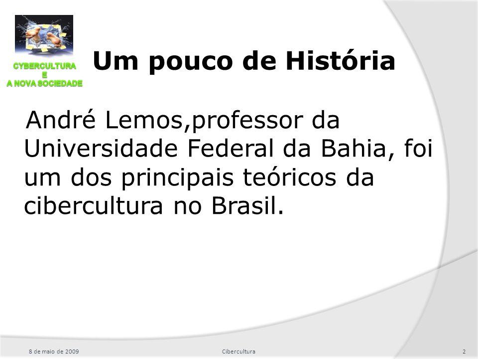 Um pouco de História 8 de maio de 20092Cibercultura André Lemos,professor da Universidade Federal da Bahia, foi um dos principais teóricos da cibercul