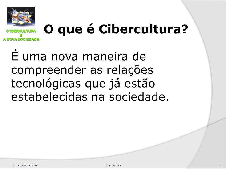8 de maio de 20096Cibercultura O que é Cibercultura? É uma nova maneira de compreender as relações tecnológicas que já estão estabelecidas na sociedad