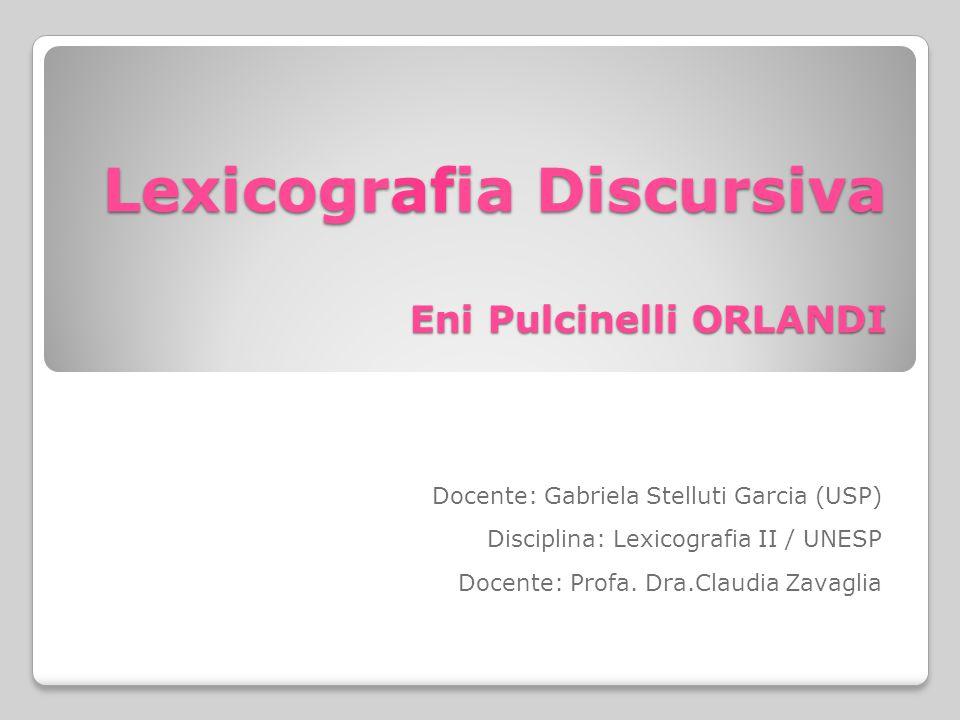 Lexicografia Discursiva Eni Pulcinelli ORLANDI Docente: Gabriela Stelluti Garcia (USP) Disciplina: Lexicografia II / UNESP Docente: Profa.