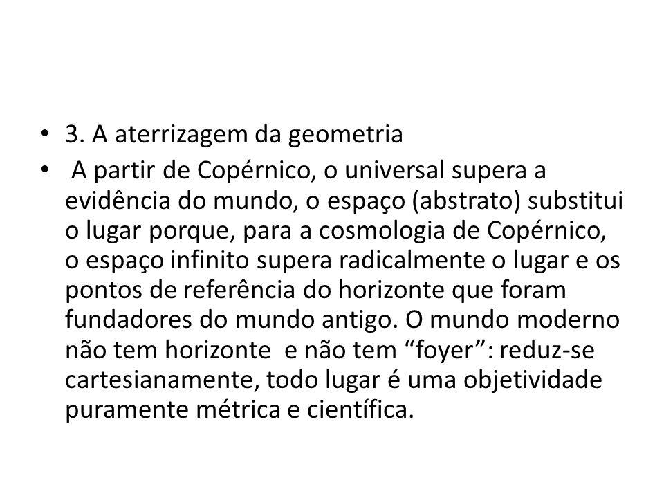 • 3. A aterrizagem da geometria • A partir de Copérnico, o universal supera a evidência do mundo, o espaço (abstrato) substitui o lugar porque, para a