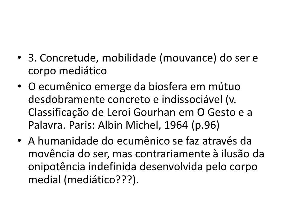 • 3. Concretude, mobilidade (mouvance) do ser e corpo mediático • O ecumênico emerge da biosfera em mútuo desdobramente concreto e indissociável (v. C