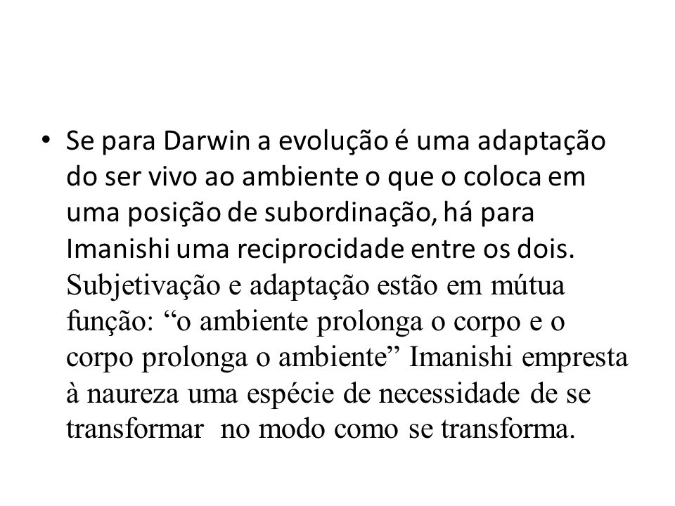 • Se para Darwin a evolução é uma adaptação do ser vivo ao ambiente o que o coloca em uma posição de subordinação, há para Imanishi uma reciprocidade entre os dois.