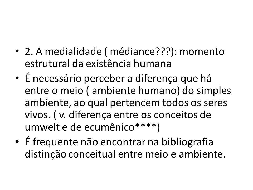 • 2. A medialidade ( médiance???): momento estrutural da existência humana • É necessário perceber a diferença que há entre o meio ( ambiente humano)