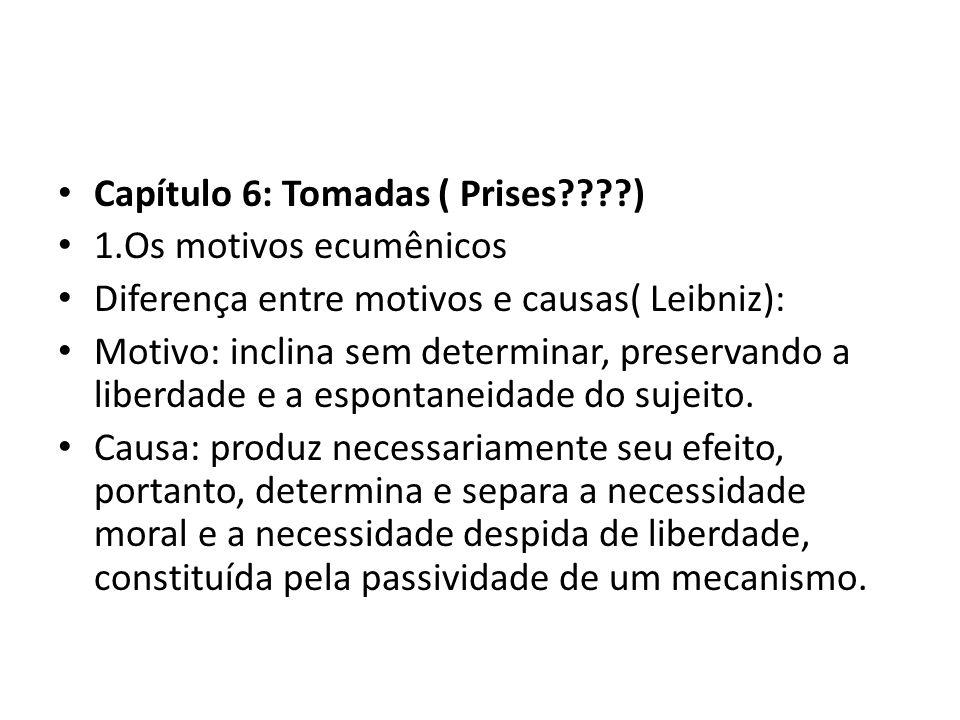 • Capítulo 6: Tomadas ( Prises????) • 1.Os motivos ecumênicos • Diferença entre motivos e causas( Leibniz): • Motivo: inclina sem determinar, preservando a liberdade e a espontaneidade do sujeito.