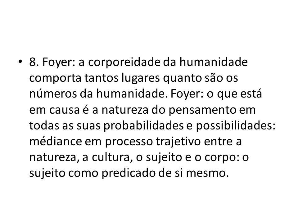 • 8. Foyer: a corporeidade da humanidade comporta tantos lugares quanto são os números da humanidade. Foyer: o que está em causa é a natureza do pensa