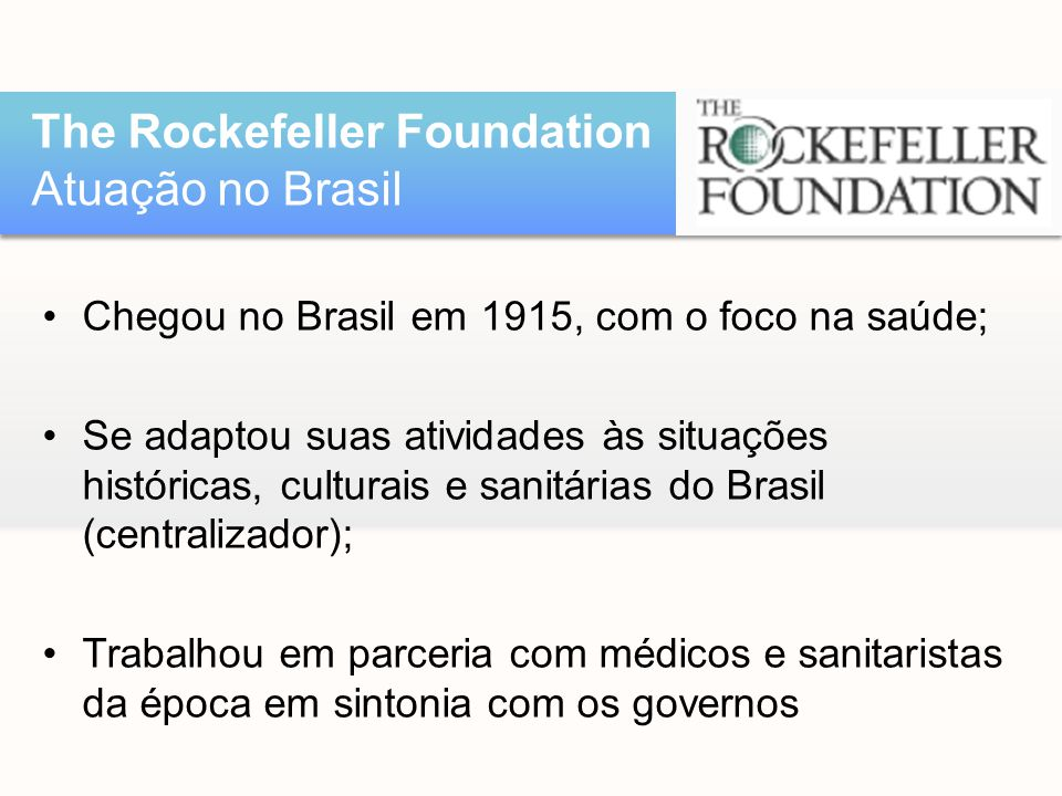 •Chegou no Brasil em 1915, com o foco na saúde; •Se adaptou suas atividades às situações históricas, culturais e sanitárias do Brasil (centralizador);