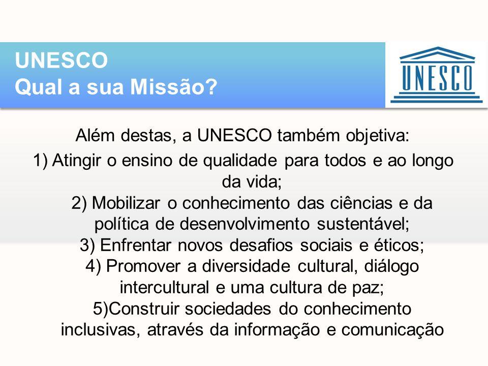 Além destas, a UNESCO também objetiva: 1) Atingir o ensino de qualidade para todos e ao longo da vida; 2) Mobilizar o conhecimento das ciências e da p
