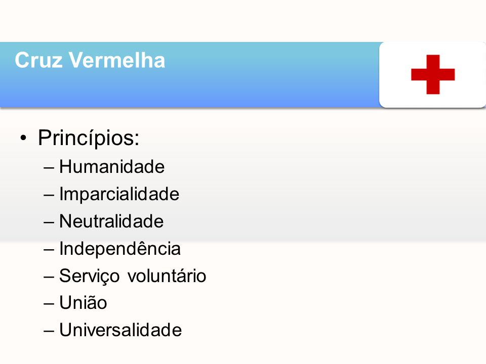 •Princípios: –Humanidade –Imparcialidade –Neutralidade –Independência –Serviço voluntário –União –Universalidade Cruz Vermelha