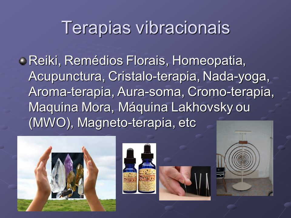 Terapias vibracionais Reiki, Remédios Florais, Homeopatia, Acupunctura, Cristalo-terapia, Nada-yoga, Aroma-terapia, Aura-soma, Cromo-terapia, Maquina