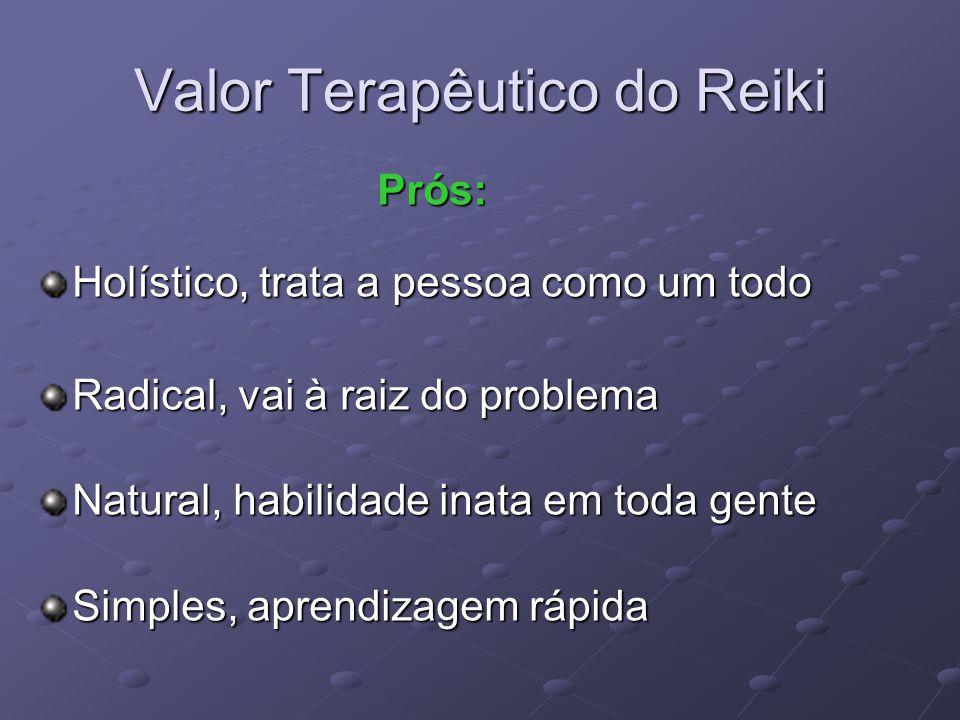 Valor Terapêutico do Reiki Prós: Prós: Holístico, trata a pessoa como um todo Radical, vai à raiz do problema Natural, habilidade inata em toda gente