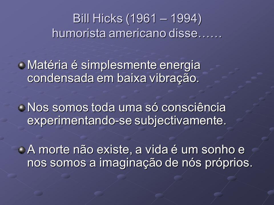 Bill Hicks (1961 – 1994) humorista americano disse…… Matéria é simplesmente energia condensada em baixa vibração. Nos somos toda uma só consciência ex