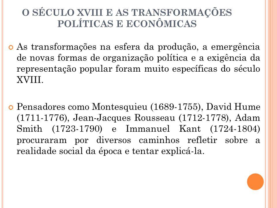 O SÉCULO XVIII E AS TRANSFORMAÇÕES POLÍTICAS E ECONÔMICAS As transformações na esfera da produção, a emergência de novas formas de organização polític