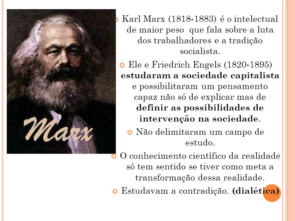 Karl Marx (1818-1883) é o intelectual de maior peso que fala sobre a luta dos trabalhadores e a tradição socialista. Ele e Friedrich Engels (1820-1895